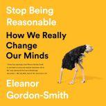 Stop Being Reasonable How We Really Change Our Minds, Eleanor Gordon-Smith