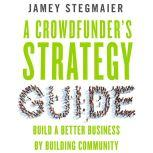 A Crowdfunder's Strategy Guide: Build a Better Business by Building Community, Jamey Stegmaier