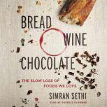 Bread, Wine, Chocolate The Slow Loss of Foods We Love, Simran Sethi