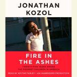 Fire in the Ashes Twenty-Five Years Among the Poorest Children in America, Jonathan Kozol