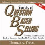 Secrets of Question-Based Selling, 2nd Edition How the Most Powerful Tool in Business Can Double Your Sales Results, Thomas A. Freese