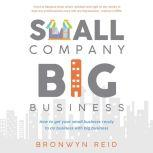 Small Company Big Business - how to get your small business ready to do business with big business, Bronwyn Reid