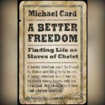 A Better Freedom Finding Life as Slaves of Christ, Michael Card