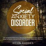 Social Anxiety Disorder: The Ultimate Practical Solutions To Overcoming Anxiety, Panic Attacks, Depression and Shyness Once And For All