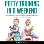 Potty Training in a Weekend Discover the Step by Step Proven Secret on How to Potty Train Your Child Like a Pro in Less Than 3 Days, Emma Ross