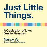 Just Little Things A Celebration of Life's Simple Pleasures, Nancy Vu