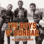 The Boys of Dunbar A Story of Love, Hope, and Basketball, Alejandro Danois