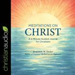 Meditations on Christ A 5-Minute Guided Journal for Christians, Benjamin W. Decker