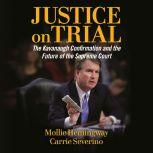Justice on Trial The Kavanaugh Confirmation and the Future of the Supreme Court, Molly Hemingway