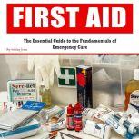 First Aid The Essential Guide to the Fundamentals of Emergency Care, Wesley Jones