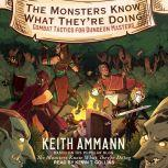 The Monsters Know What They're Doing Combat Tactics for Dungeon Masters, Keith Ammann
