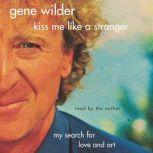 Kiss Me Like A Stranger My Search for Love and Art, Gene Wilder