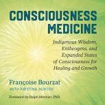 Consciousness Medicine Indigenous Wisdom, Entheogens, and Expanded States of Consciousness for Healing and Growth, Francoise Bourzat