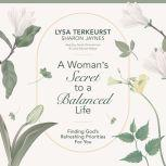 A Woman's Secret to a Balanced Life Finding God's Refreshing Priorities for You, Lysa TerKeurst