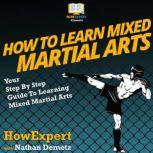 How To Learn Mixed Martial Arts Your Step By Step Guide To Learning Mixed Martial Arts, HowExpert