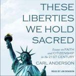 These Liberties We Hold Sacred Essays on Faith and Citizenship in the 21st Century, Carl Anderson