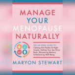 Manage Your Menopause Naturally The Six-Week Guide to Calming Hot Flashes & Night Sweats, Getting Your Sex Drive Back, Sharpening Memory & Reclaiming Well-Being, Maryon Stewart