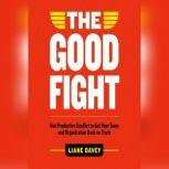 The Good Fight Use Productive Conflict to Get Your Team and Organization Back on Track, Liane Davey