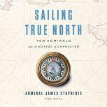 Sailing True North Ten Admirals and the Voyage of Character, Admiral James Stavridis, USN (Ret.)