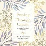 Praying Through Cancer A 90-Day Devotional for Women, Susan Sorensen
