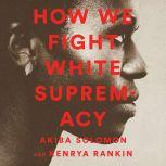 How We Fight White Supremacy A Field Guide to Black Resistance, Akiba Solomon