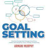 Goal Setting The One Change that Changes Everything - Habits, Self-Discipline, Focus, Mindset, Productivity, Armani Murphy