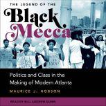 The Legend of the Black Mecca Politics and Class in the Making of Modern Atlanta, Maurice J. Hobson