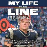My Life On The Line How the NFL Damn Near Killed Me, and Ended Up Saving My Life, Ryan O'Callaghan