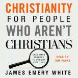 Christianity for People Who Arent Christians Uncommon Answers to Common Questions, James Emery White