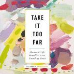 Take It Too Far Abundant Life, Boundless Love, Unending Grace, Jess Connolly