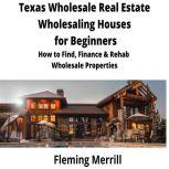 Texas  Wholesale Real Estate Wholesaling Houses for Beginners How to Find, Finance & Rehab Wholesale Properties, Fleming Merrill