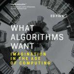 What Algorithms Want Imagination in the Age of Computing, Ed Finn