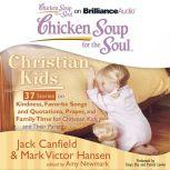Chicken Soup for the Soul: Christian Kids - 37 Stories on Kindness, Favorite Songs and Quotations, Prayer, and Family Time for Christian Kids and Their Parents, Jack Canfield