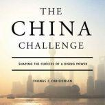 The China Challenge Shaping the Choices of a Rising Power, Thomas J. Christensen