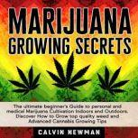 MARIJUANA GROWING SECRETS: The Ultimate Beginner's Guide to Personal and Medical Marijuana Cultivation Indoors and Outdoors. Discover How to Grow Top Quality Weed and Advanced Cannabis Growing Tips, Calvin Newman