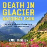 Death in Glacier National Park Stories of Accidents and Foolhardiness in the Crown of the Continent, Randi Minetor