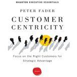 Customer Centricity Focus on the Right Customers for Strategic Advantage, Peter Fader