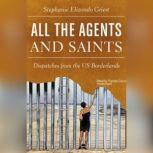 All the Agents and Saints Dispatches from the US Borderlands, Stephanie Elizondo Griest