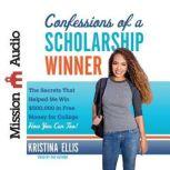 Confessions of a Scholarship Winner The Secrets That Helped Me Win $500,000 in Free Money for College- How You Can Too!, Kristina Ellis