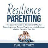 Resilience Parenting: The Essential Guide to Resilient and Mindful Parenting, Learn Tips and Advice on How to Become a Better Parent to Your Kids, Evaline Theo