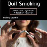 Quit Smoking Stop Your Cigarette Addiction Forever, Shelly Gauntlet