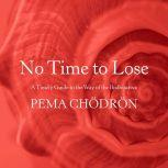 No Time to Lose A Timely Guide to the Way of the Bodhisattva, Pema Chodron