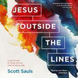 Jesus outside the Lines A Way Forward for Those Who Are Tired of Taking Sides, Scott Sauls