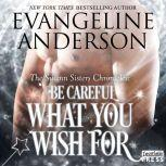 Be Careful What You Wish For The Swann Sisters Chronicles (Book Two), Evangeline Anderson