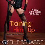 Training Him Up: A Sexy Self-Bondage BDSM Story, Giselle Renarde