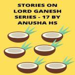 Stories on lord Ganesh series - 17 From various sources of Ganesh Purana, Anusha HS