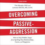 Overcoming Passive-Aggression, Revised Edition How to Stop Hidden Anger from Spoiling Your Relationships, Career, and Happiness, Tim Murphy