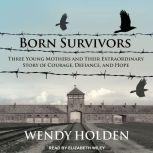 Born Survivors Three Young Mothers and Their Extraordinary Story of Courage, Defiance, and Hope, Wendy Holden