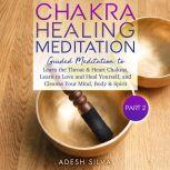 Chakra Healing Meditation Part 2: Guided Meditation To Learn The Throat & Heart Chakras, Learn To Love and Heal Yourself, and Cleanse Your Mind, Body & Spirit, Adesh Silva