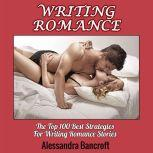 Writing Romance: The Top 100 Best Strategies For Writing Romance Stories, Alessandra Bancroft